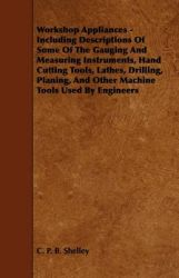 Workshop Appliances - Including Descriptions Of Some Of The Gauging And Measuring Instruments, Hand Cutting Tools, Lathes, Drilling, Planing, And Other Machine Tools Used By Engineers: Book by C. P. B. Shelley