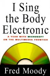I Sing the Body Electronic: A Year with Microsoft on the Multimedia Frontier: Book by Fred Moody