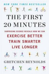 The First 20 Minutes: Surprising Science Reveals How We Can Exercise Better, Train Smarter, Live Longer: Book by Gretchen Reynolds