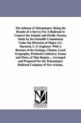 The Isthmus of Tehuantepec: Being the Results of A Survey For A Railroad to Connect the Atlantic and Pacific Oceans, Made by the Scientific Commission Under the Direction of Major J.G. Barnard, U. S. Engineer. With A Resume of the Geology, Climate, Local: Book by John Jay Williams