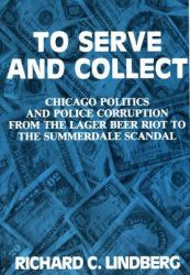 To Serve and Collect: Chicago Politics and Police Corruption from the Lager Beer Riot to the Summerdale Scandal, 1855-1960: Book by Richard Lindberg