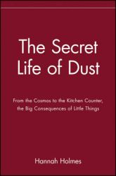 The Secret Life of Dust: From the Cosmos to the Kitchen Counter, the Big Consequences of Little Things: Book by Hannah Holmes