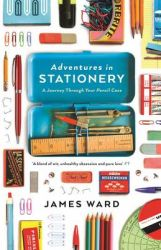 Adventures in Stationery: A Journey Through Your Pencil Case: Book by James Ward