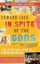 In Spite of the Gods: The Strange Rise of Modern India: Book by Edward Luce