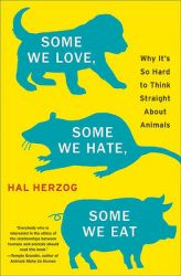 Some We Love, Some We Hate, Some We Eat: Why it's So Hard to Think Straight About Animals: Book by Hal Herzog