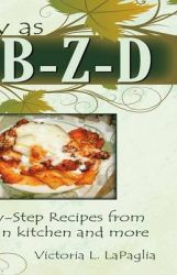 Easy as A-B-Z-D: Step-by-Step Recipes From an Italian Kitchen and More: Book by Victoria L. La Paglia