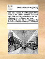 East India House. a Continuation of the Series of the Several Debates That Have Taken Place at the India-House, on the Principles of the Company's New Charter and Also, the Debates Upon the Important Service of Marquis Cornwall's: Book by Multiple Contributors