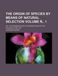 The Origin of Species by Means of Natural Selection Volume . 1; Or, the Preservation of Favored Races in the Struggle for Life: Book by Professor Charles Darwin