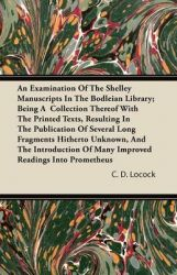 An Examination Of The Shelley Manuscripts In The Bodleian Library; Being A Collection Thereof With The Printed Texts, Resulting In The Publication Of Several Long Fragments Hitherto Unknown, And The Introduction Of Many Improved Readings Into Prometheus: Book by C. D. Locock