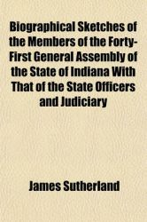 Biographical Sketches of the Members of the Forty-First General Assembly of the State of Indiana with That of the State Officers and Judiciary: Book by Former James Sutherland (London University Chief Executive of Cricket Australia London University)