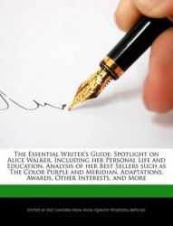 The Essential Writer's Guide: Spotlight on Alice Walker, Including Her Personal Life and Education, Analysis of Her Best Sellers Such as the Color Purple and Meridian, Adaptations, Awards, Other Interests, and More: Book by Eric Sanders