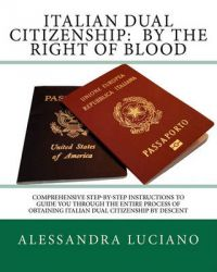 Italian Dual Citizenship: By the Right of Blood: Comprehensive Step-By-Step Instructions to Guide You Through the Entire Process: Book by Alessandra Luciano