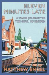 Eleven Minutes Late: A Train Journey to the Soul of Britain: Book by Matthew Engel