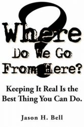 Where Do We Go From Here?: Keeping It Real Is the Best Thing You Can Do.: Book by Jason H. Bell