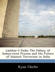 Lashkar-I-Taiba: The Fallacy of Subservient Proxies and the Future of Islamist Terrorism in India: Book by Ryan Clarke