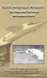 North American Aviation: The Rise and Fall of an Aerospace Giant: Book by John W Casey