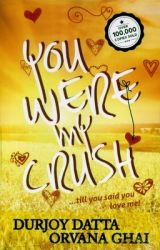 You Were My Crush!...till you said you love me! (Author Signed Copy) (English) (Paperback): Book by Orvana Ghai, Durjoy Datta