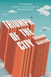 Triumph of the City: How Our Greatest Invention Made Us Richer, Smarter, Greener, Healthier and Happier: Book by Edward Glaeser