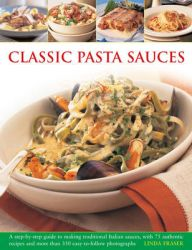 Classic Pasta Sauces: A Step-by-step Guide to Making Traditional Italian Sauces, with 75 Authentic Recipes and More Than 350 Easy-to-follow Photographs: Book by Linda Fraser