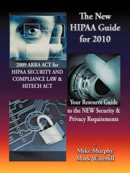 The New HIPAA Guide for 2010: 2009 ARRA ACT for HIPAA Security and Compliance Law & Hitech Act Your Resource Guide to the NEW Security & Privacy Requirements: Book by Mike Murphy
