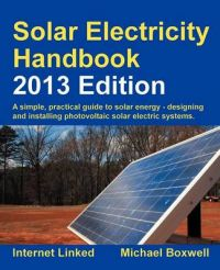 Solar Electricity Handbook: A Simple Practical Guide to Solar Energy - Designing and Installing Photovoltaic Solar Electric Systems: 2013: Book by Michael Boxwell