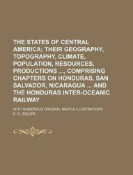 The States of Central America; Their Geography, Topography, Climate, Population, Resources, Productions, Comprising Chapters on Honduras, San Salvador, Nicaragua and the Honduras Inter-Oceanic Railway. with Numerous Original Maps & Illustrations: Book by Ephraim George Squier