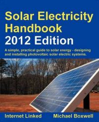 Solar Electricity Handbook: A Simple Practical Guide to Solar Energy - Designing and Installing Photovoltaic Solar Electric Systems: 2012: Book by Michael Boxwell