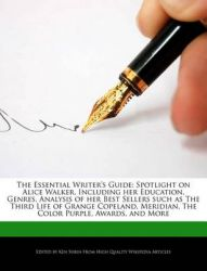The Essential Writer's Guide: Spotlight on Alice Walker, Including Her Education, Genres, Analysis of Her Best Sellers Such as the Third Life of Grange Copeland, Meridian, the Color Purple, Awards, and More: Book by Ken Surin