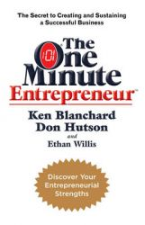 The One Minute Entrepreneur: The Secret to Creating and Sustaining a Successful Business: Book by Ken Blanchard , Don Hutson , Ethan Willis