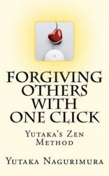 Forgiving Others with One Click: Yutaka's Zen Method: Book by Yutaka Nagurimura