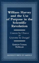 William Harvey and the Use of Purpose in the Scientific Revolution: Cosmos by Chance or Universe by Design: Book by Emerson Thomas Mcmullen