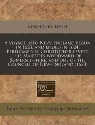 A Voyage Into Nevv England Begun in 1623. and Ended in 1624. Performed by Christopher Levett, His Maiesties Woodward of Somerset-Shire, and One of the Councell of New-England (1628): Book by Christopher Levett