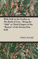 With Sa'di in the Garden or, The Book of Love - Being the