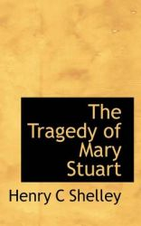 The Tragedy of Mary Stuart: Book by Henry C Shelley