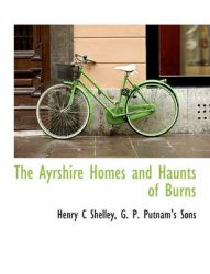 The Ayrshire Homes and Haunts of Burns: Book by Henry C Shelley