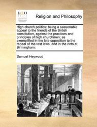 High Church Politics: Being a Seasonable Appeal to the Friends of the British Constitution, Against the Practices and Principles of High Churchmen; As Exemplified in the Late Opposition to the Repeal of the Test Laws, and in the Riots at Birmingham.: Book by Samuel Heywood