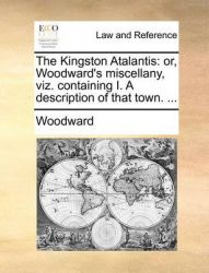 The Kingston Atalantis: Or, Woodward's Miscellany, Viz. Containing I. a Description of That Town. ...: Book by Woodward, Zenka Christopher Gerard Kathleen Gerard Christopher Christopher Christopher