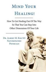 Mind Your Healing!: How To Get Healing Out Of The Way So That You Can Step Into Other Dimensions Of Your Life: Book by ND Dr. Albert M. Kim