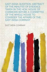 East-India Question. Abstract of the Minutes of Evidence Taken in the Hon. House of Commons Before a Committee of the Whole House to Consider the Affairs of the East India Company