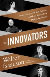 The Innovators: How a Group of Inventors, Hackers, Geniuses and Geeks Created the Digital Revolution: Book by Walter Isaacson