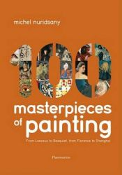 One Hundred Masterpieces of Painting: From Lascaux to Basquiat, from Florence to Shanghai: Book by Michel Nuridsany