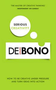 Serious Creativity: A Step-by-Step Approach to Using the Logic of Creative Thinking: Book by Edward De Bono