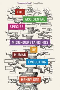 The Accidental Species: Misunderstandings of Human Evolution: Book by Henry Gee