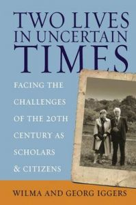 Two Lives in Uncertain Times: Facing the Challenges of the 20th Century as Scholars and Citizens: Book by Wilma Iggers (Professor Emerita, Department of Modern Languages, Canisius College, Buffalo, USA)