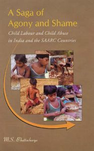 A Saga of Agony and Shame: Child Labour and Child Abuse in India and the SAARC Countries: Book by M.S. Battacharyya