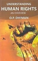 Understanding Human Rights: An Overview (English) (Hardcover): Book by                                                      Prof. O.P. Dhiman M.A. (Philosophy and Political Science), M.E.d., Hony. Director, Multani Mal Modi College, Patiala has been formerly Principal of this College and Head, Department of Social sciences, Govt. College of Education, Patiala. Prof. Dhiman, has been Chairman, sports Committee, Member Syn... View More                                                                                                   Prof. O.P. Dhiman M.A. (Philosophy and Political Science), M.E.d., Hony. Director, Multani Mal Modi College, Patiala has been formerly Principal of this College and Head, Department of Social sciences, Govt. College of Education, Patiala. Prof. Dhiman, has been Chairman, sports Committee, Member Syndicate, Senate, Academic council, faulty of Arts and Social Sciences and Board of Studies in education of Punjabi University, Patiala. He has also been Executive Member of Non-Government Colleges Management Federation, Punjab and Chandigarh. Prof. Dhiman. Just after passing his Matriculation, started his career as a Teacher in 1949 at D.S.S.D. High School, Jalandhar and was promoted as Head, Deptt. Of Mathematics and incharge Scholarship Classes in 1950. Prof. Dhiman has to his credit 13 years experience of teaching several subjects in school, and 27 years teaching experience of almost all subject to M.E.D. and B.E.d. Classes and five years teaching experience to I.A.S. at I.A.S. Coaching Center, Punjabi university, Patiala. Since 1949, he has been involved in Educational Administration in various fields. He worked as Principal of Multani Mal Modi College, Patiala for two years when terrorism was alarming and his predecessor was shot-dead by the terrorists at the College Campus during day time. Prof Dhiman has published several original books, which found wide circulation. His book Gandhian Philosophy A Critical and Comprehensive Study with a Foreword by Shri R.R. Diwakar, Chariman Gandhi Peace Foundation got appreciative comments form several authorities on the subject in India and abroad. Versatile and Scholarly Prof. Dhiman combines in him qualities of head and heart. He is a very good teacher, an eloquent speaker, democratic administrator and above all a self-less worker, who has dedicated his whole life for the cause of Education.