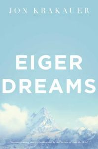 Eiger Dreams: Ventures Among Men and Mountains: Book by Jon Krakauer