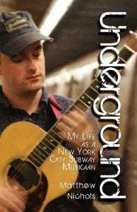 Underground: My Life as a New York City Subway Musician: Book by Matthew Nichols