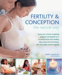 Fertility & Conception the Natural Way: Boost Your Chances of Getting Pregnant and Prepare for a Successful Birth and Healthy Baby Using Natural Therapies, Diet and Simple Exercise Regimes: Book by Anne Charlish