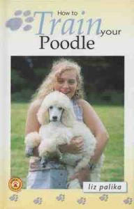 How to Train Your Poodle: Book by Liz Palika